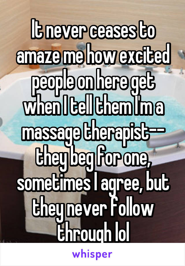 It never ceases to amaze me how excited people on here get when I tell them I'm a massage therapist-- they beg for one, sometimes I agree, but they never follow through lol