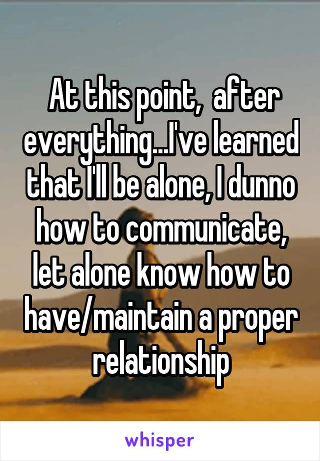 At this point,  after everything...I've learned that I'll be alone, I dunno how to communicate, let alone know how to have/maintain a proper relationship