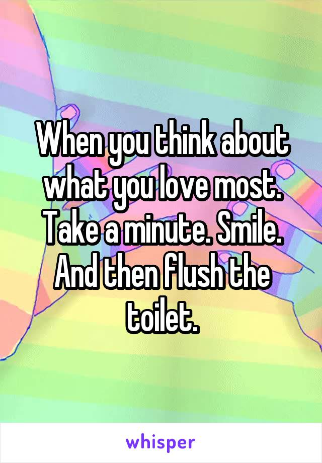 When you think about what you love most. Take a minute. Smile. And then flush the toilet.