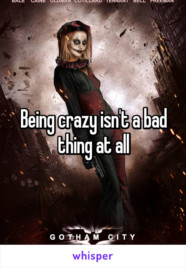 Being crazy isn't a bad thing at all