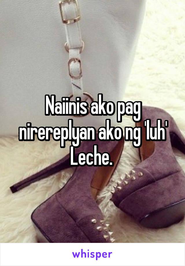 Naiinis ako pag nirereplyan ako ng 'luh' Leche.