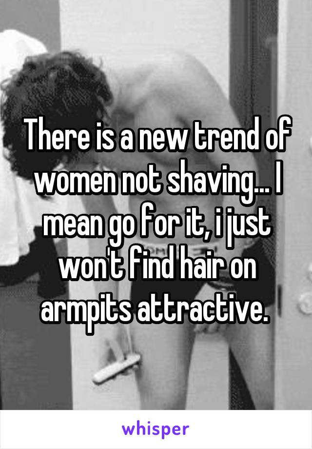 There is a new trend of women not shaving... I mean go for it, i just won't find hair on armpits attractive.
