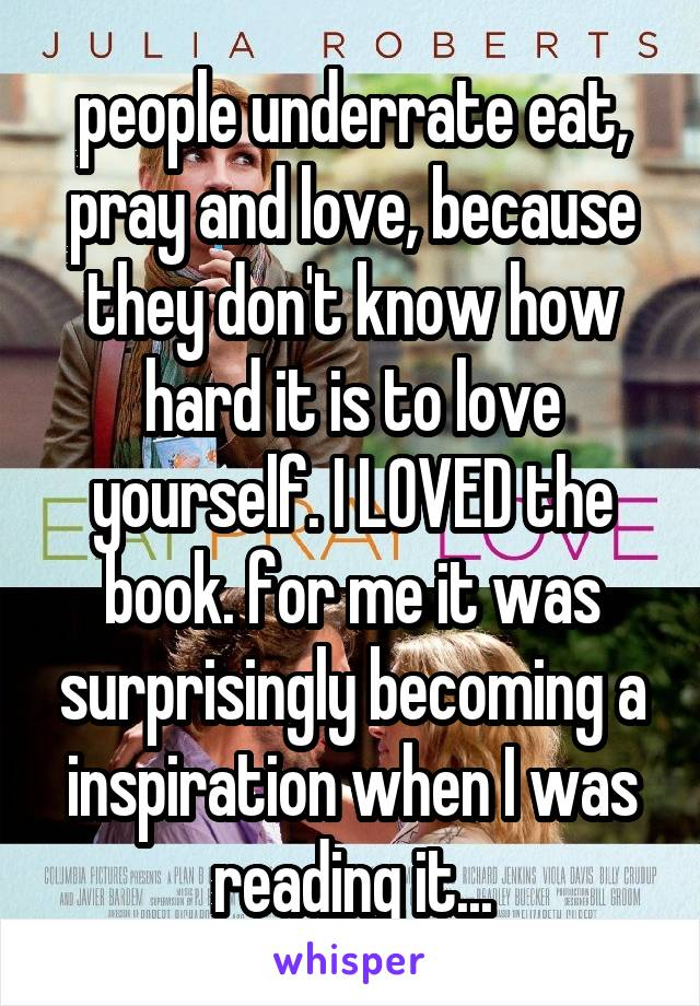 people underrate eat, pray and love, because they don't know how hard it is to love yourself. I LOVED the book. for me it was surprisingly becoming a inspiration when I was reading it...