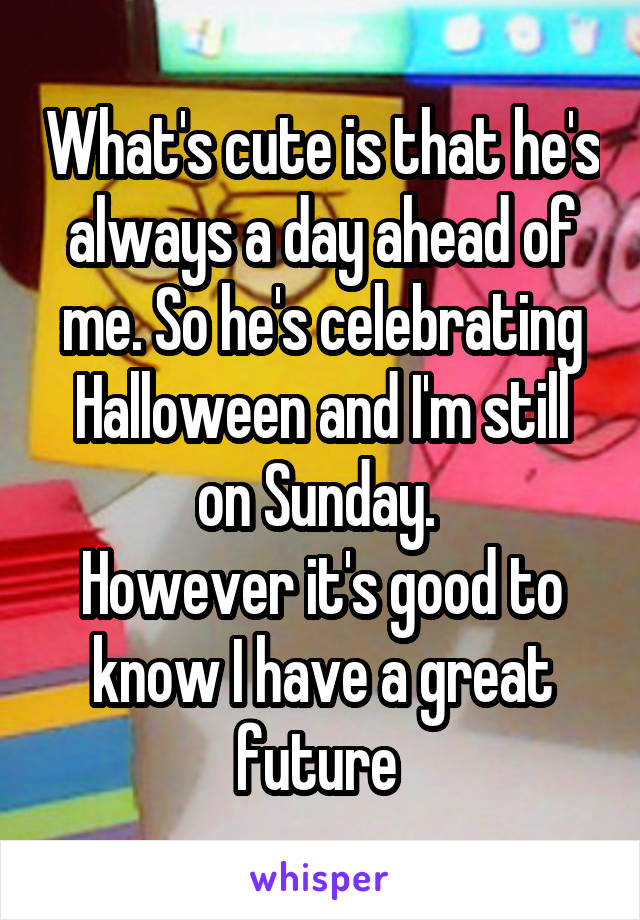What's cute is that he's always a day ahead of me. So he's celebrating Halloween and I'm still on Sunday.  However it's good to know I have a great future