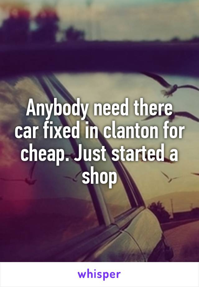 Anybody need there car fixed in clanton for cheap. Just started a shop
