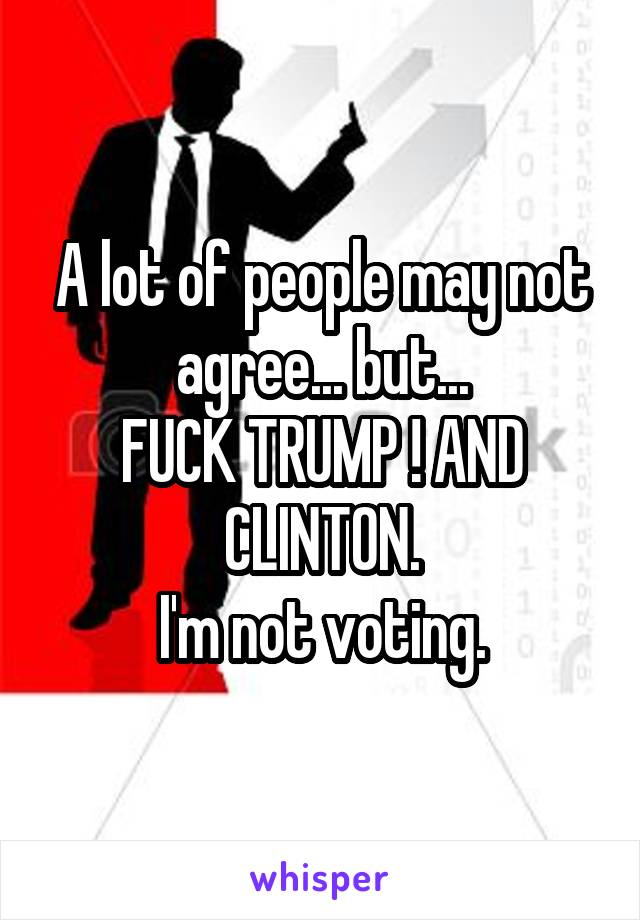 A lot of people may not agree... but... FUCK TRUMP ! AND CLINTON. I'm not voting.