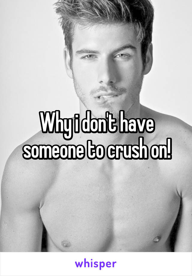 Why i don't have someone to crush on!