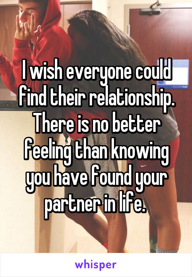 I wish everyone could find their relationship. There is no better feeling than knowing you have found your partner in life.