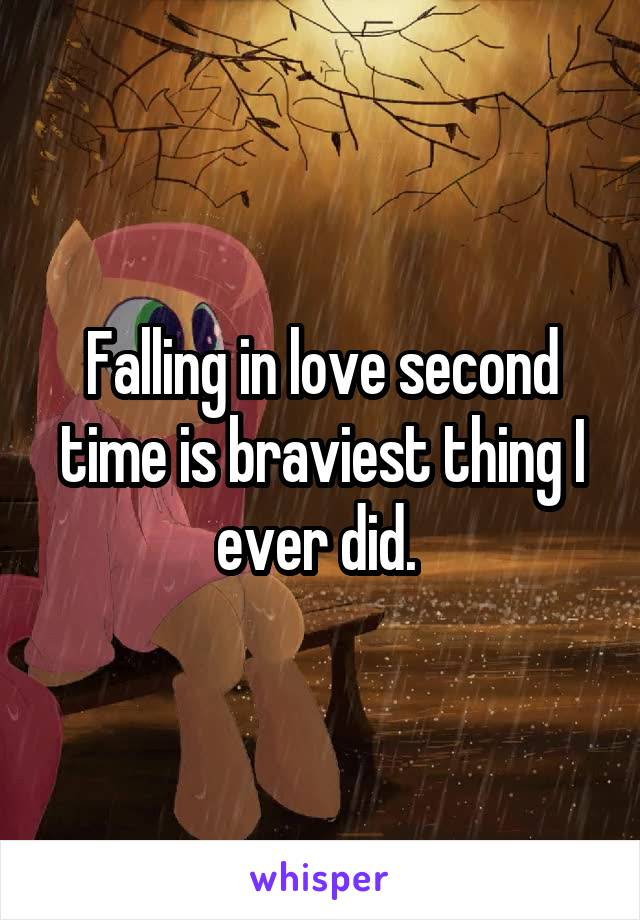 Falling in love second time is braviest thing I ever did.