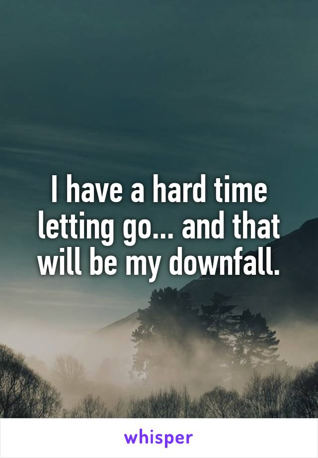 I have a hard time letting go... and that will be my downfall.