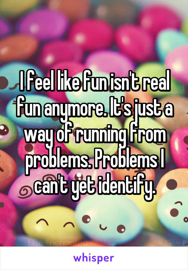 I feel like fun isn't real fun anymore. It's just a way of running from problems. Problems I can't yet identify.