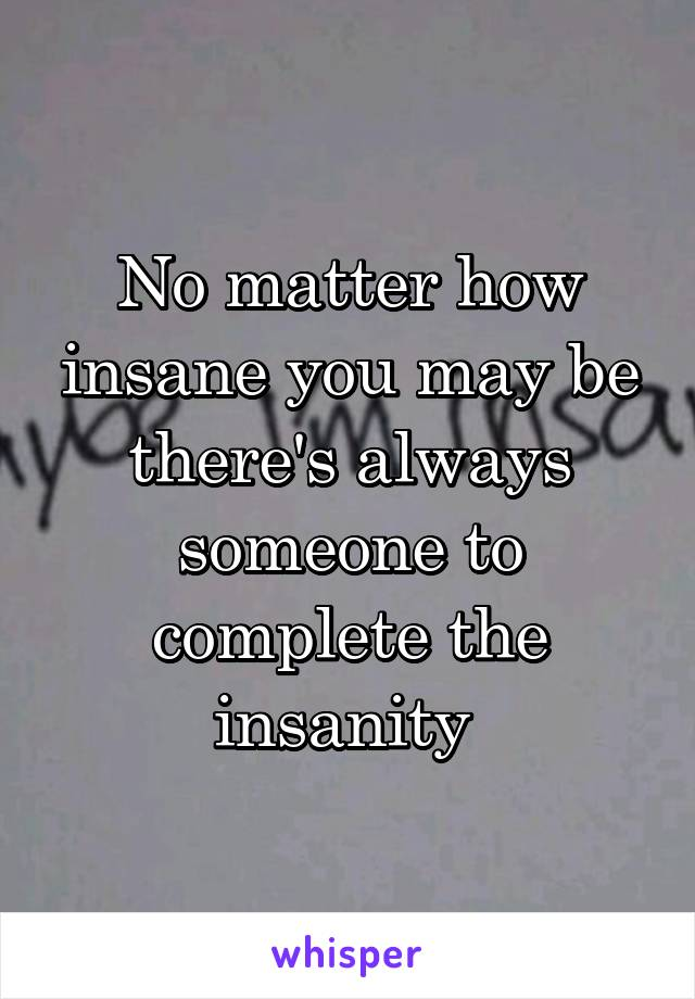 No matter how insane you may be there's always someone to complete the insanity