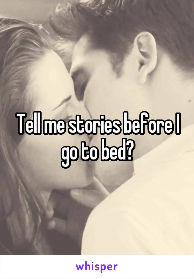 Tell me stories before I go to bed?