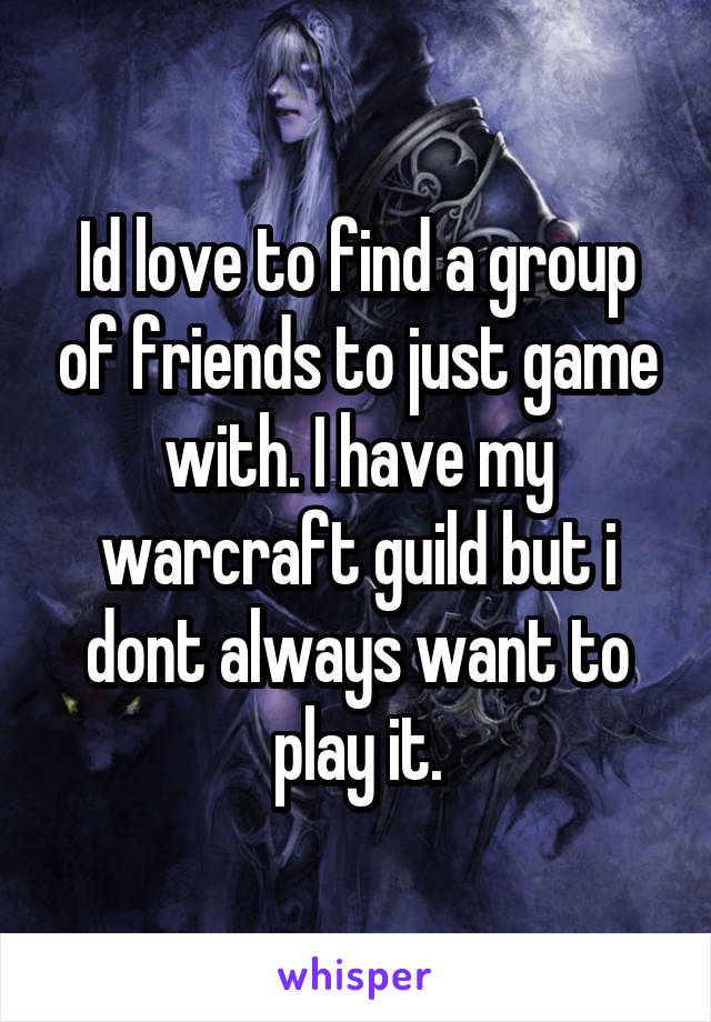 Id love to find a group of friends to just game with. I have my warcraft guild but i dont always want to play it.