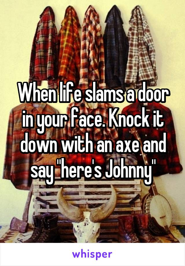 "When life slams a door in your face. Knock it down with an axe and say ""here's Johnny"""