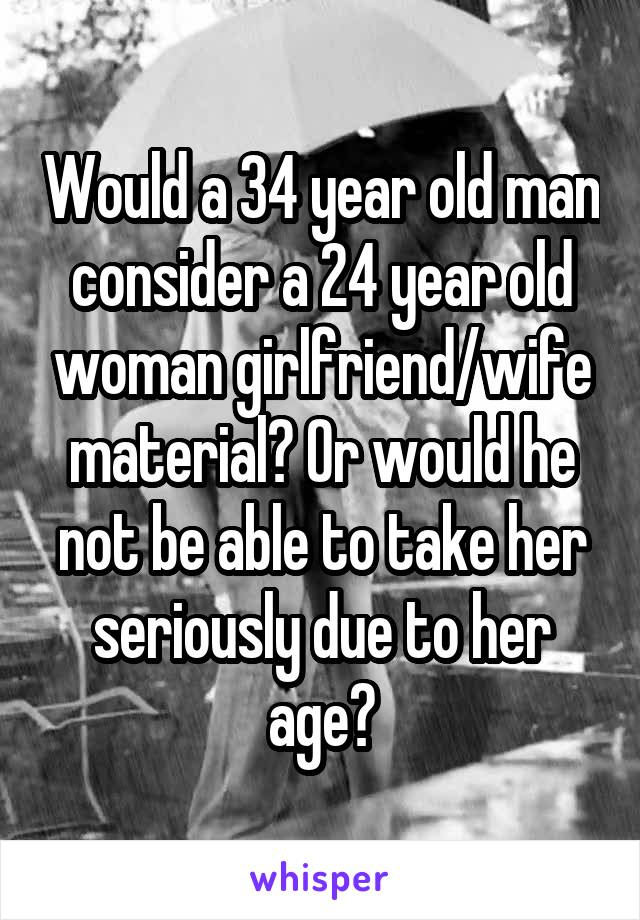 Would a 34 year old man consider a 24 year old woman girlfriend/wife material? Or would he not be able to take her seriously due to her age?