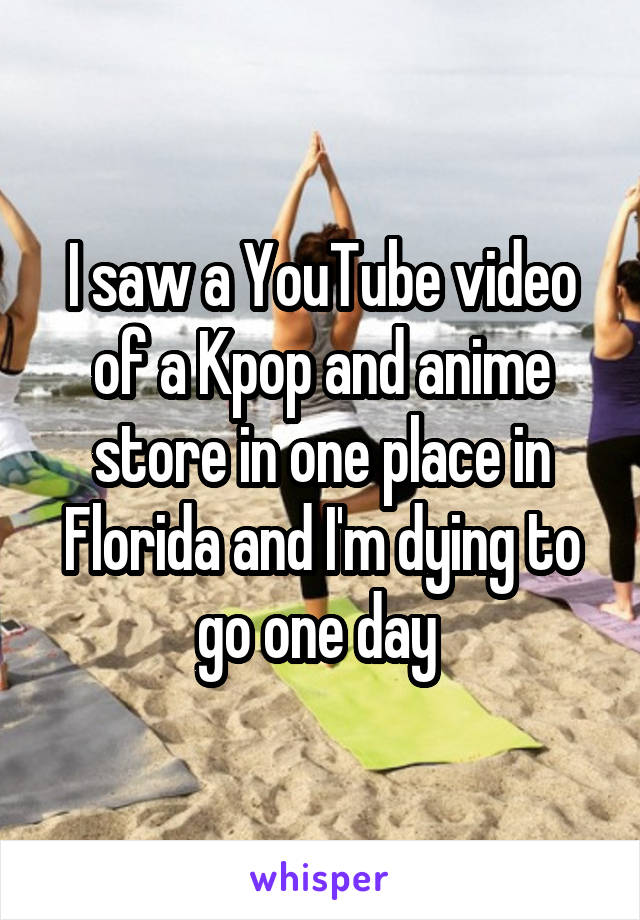 I saw a YouTube video of a Kpop and anime store in one place in Florida and I'm dying to go one day