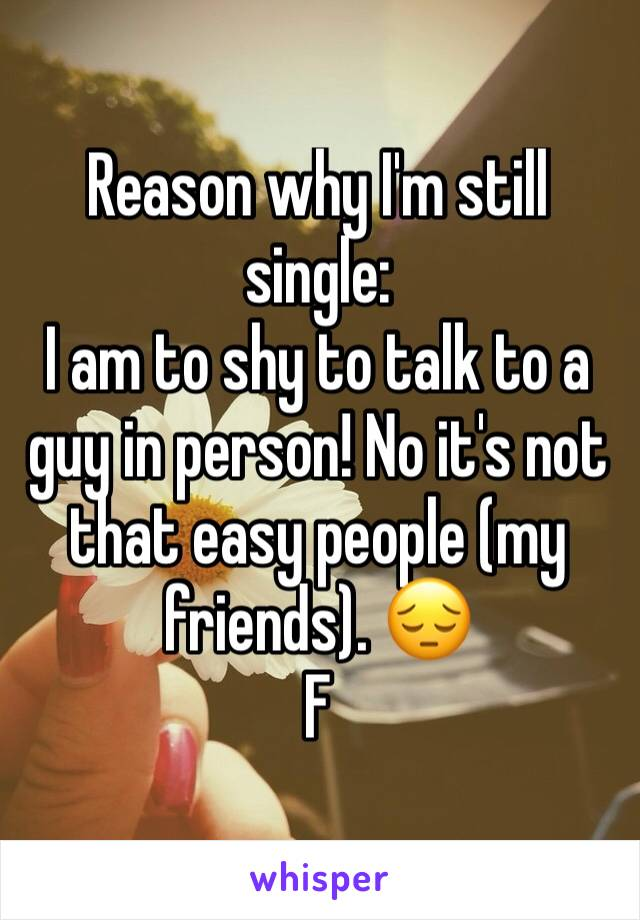 Reason why I'm still single: I am to shy to talk to a guy in person! No it's not that easy people (my friends). 😔 F