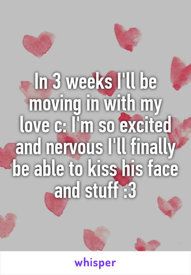 In 3 weeks I'll be moving in with my love c: I'm so excited and nervous I'll finally be able to kiss his face and stuff :3