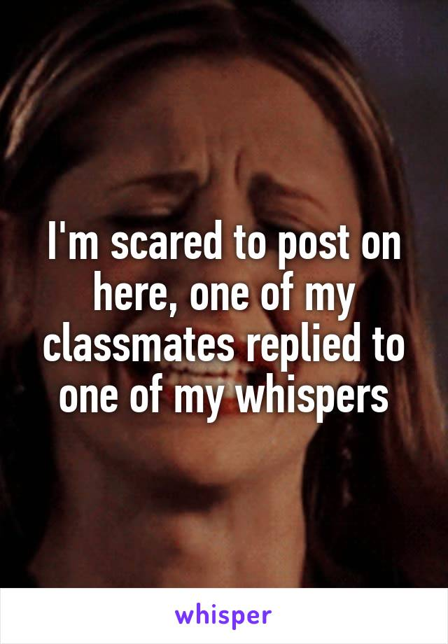 I'm scared to post on here, one of my classmates replied to one of my whispers