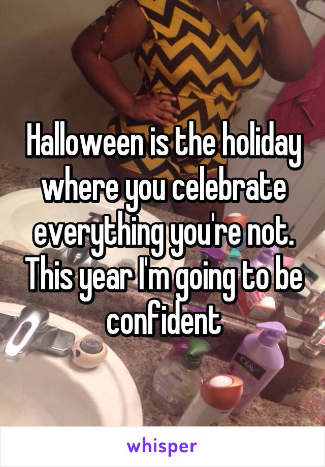 Halloween is the holiday where you celebrate everything you're not. This year I'm going to be confident