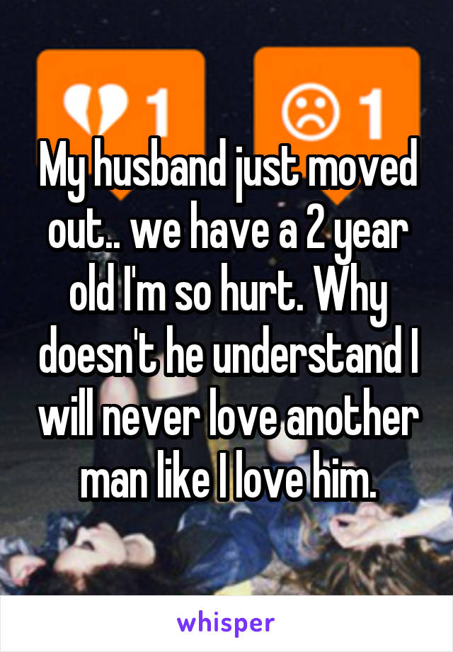 My husband just moved out.. we have a 2 year old I'm so hurt. Why doesn't he understand I will never love another man like I love him.