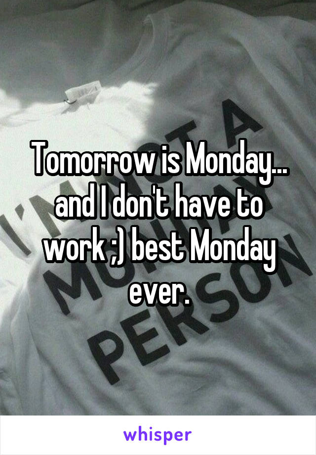 Tomorrow is Monday... and I don't have to work ;) best Monday ever.