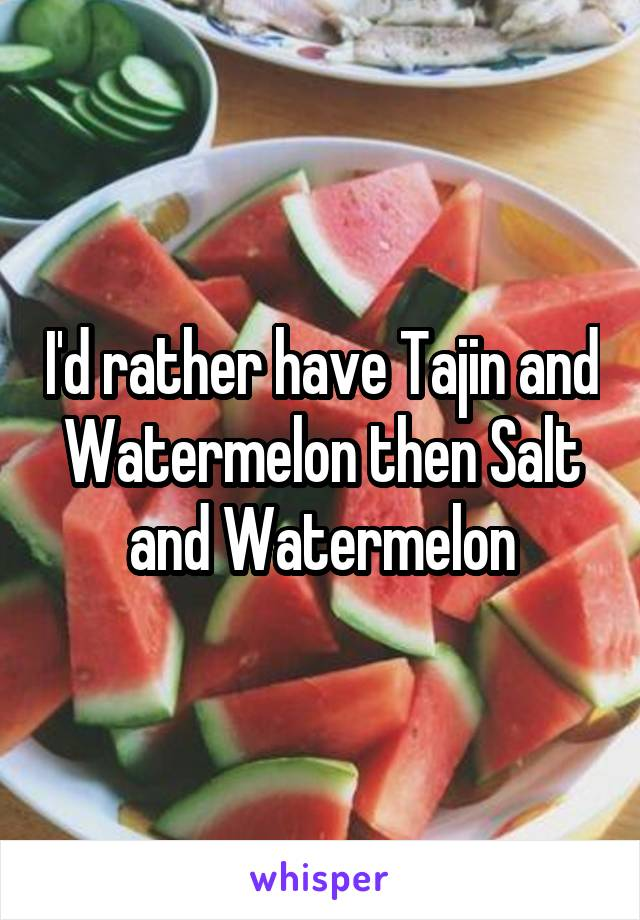 I'd rather have Tajin and Watermelon then Salt and Watermelon