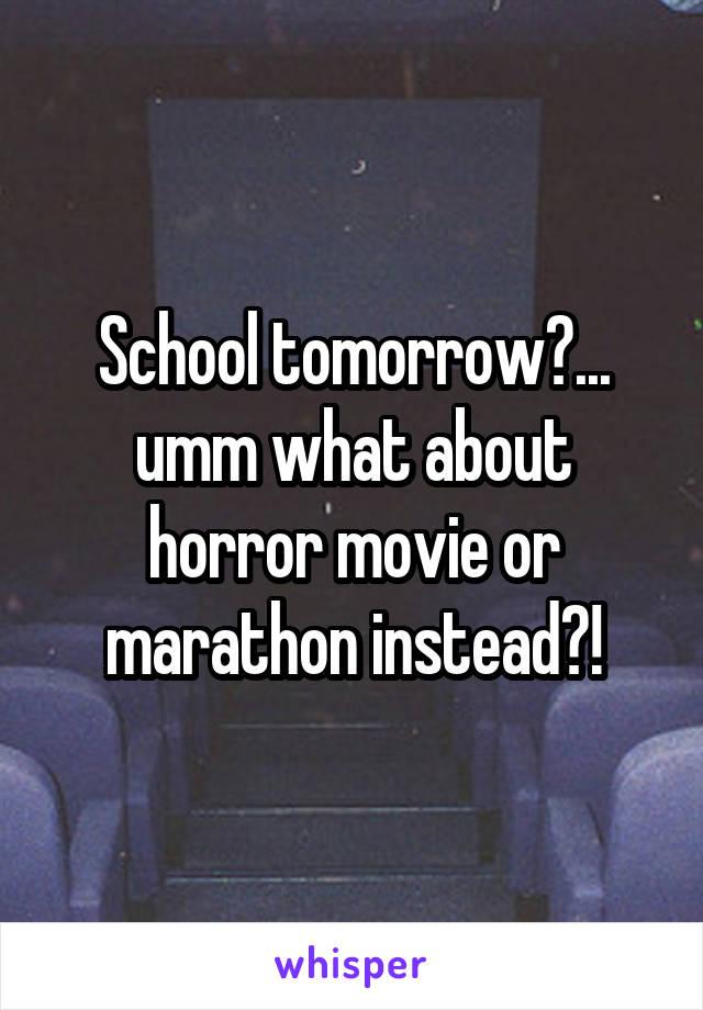 School tomorrow?... umm what about horror movie or marathon instead?!