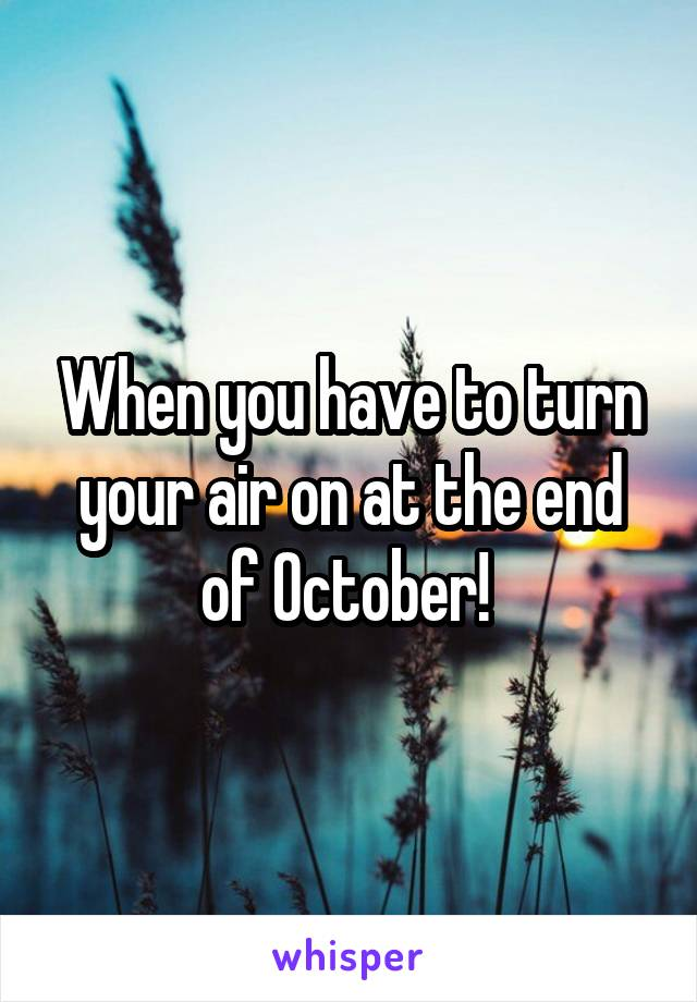 When you have to turn your air on at the end of October!