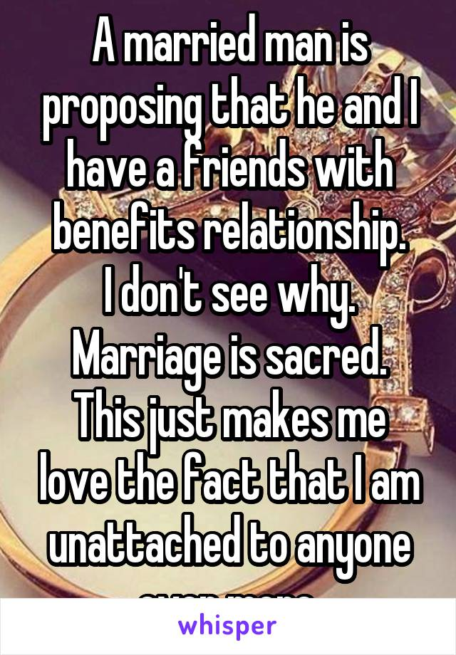 A married man is proposing that he and I have a friends with benefits relationship. I don't see why. Marriage is sacred. This just makes me love the fact that I am unattached to anyone even more.