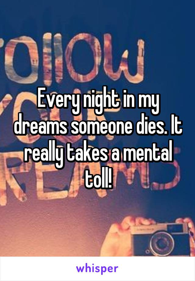 Every night in my dreams someone dies. It really takes a mental toll!