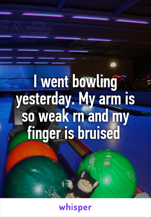 I went bowling yesterday. My arm is so weak rn and my finger is bruised