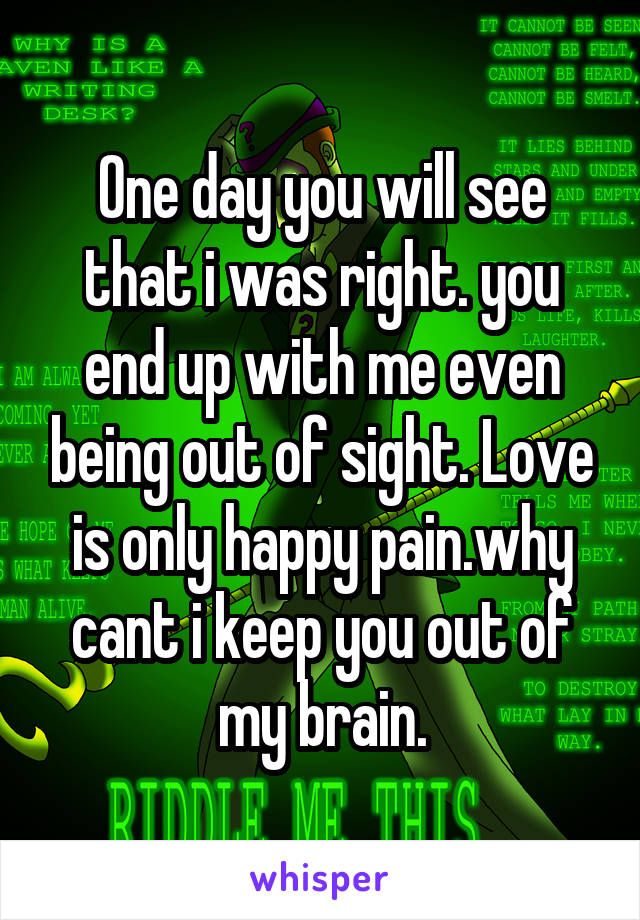 One day you will see that i was right. you end up with me even being out of sight. Love is only happy pain.why cant i keep you out of my brain.