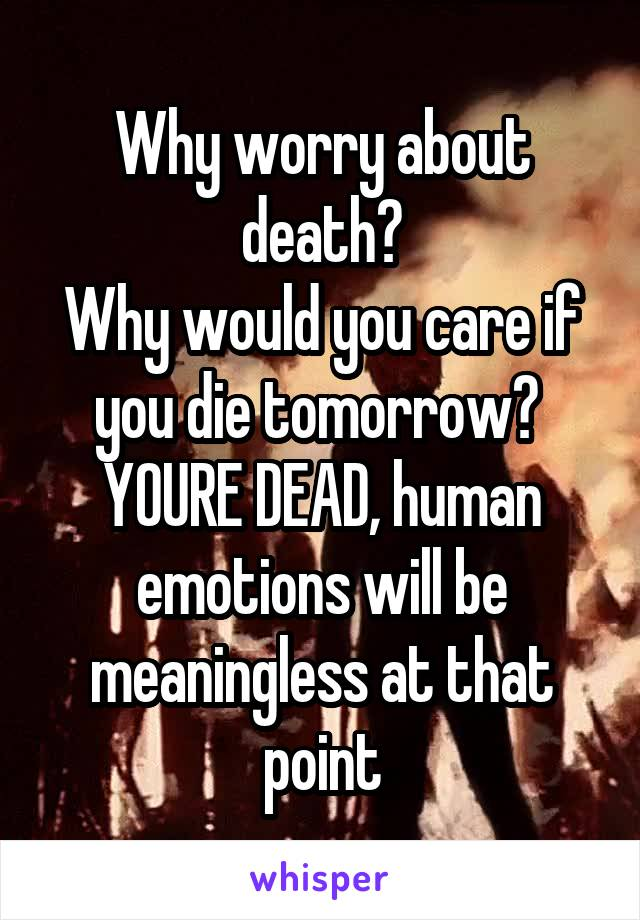 Why worry about death? Why would you care if you die tomorrow?  YOURE DEAD, human emotions will be meaningless at that point
