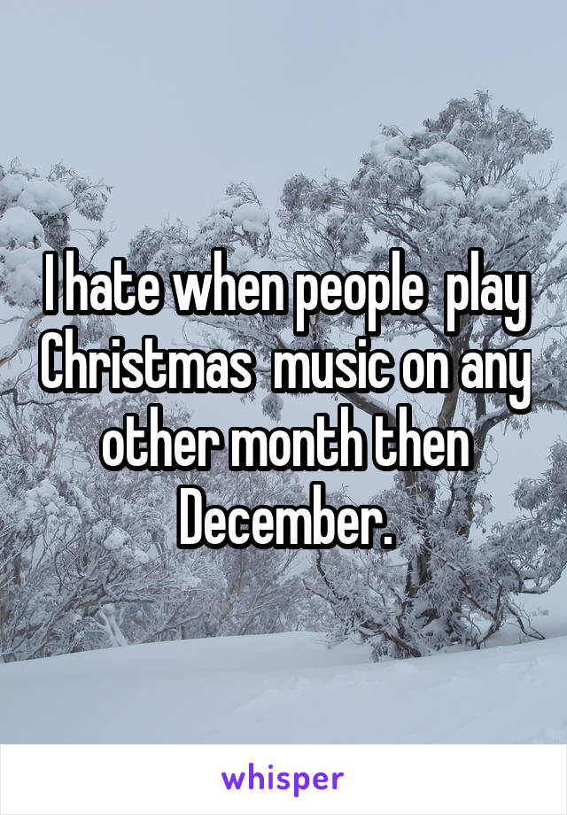 I hate when people  play Christmas  music on any other month then December.