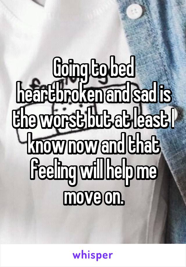Going to bed heartbroken and sad is the worst but at least I know now and that feeling will help me move on.