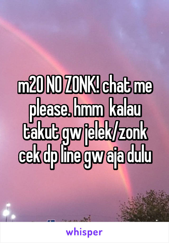 m20 NO ZONK! chat me please. hmm  kalau takut gw jelek/zonk cek dp line gw aja dulu