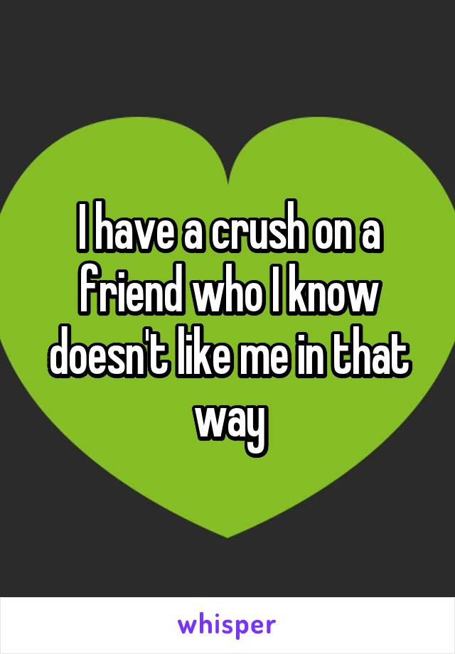 I have a crush on a friend who I know doesn't like me in that way
