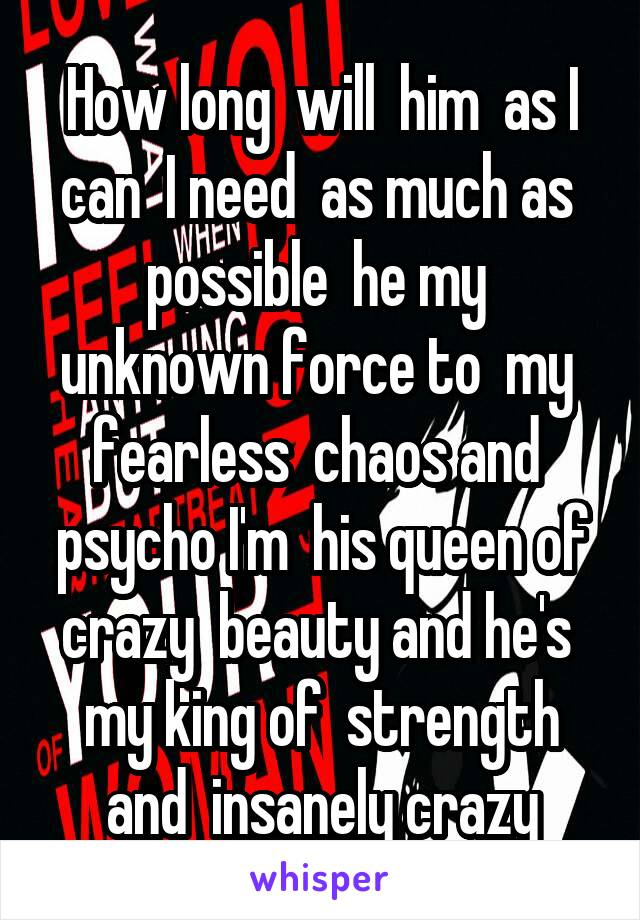 How long  will  him  as I can  I need  as much as  possible  he my  unknown force to  my  fearless  chaos and  psycho I'm  his queen of crazy  beauty and he's  my king of  strength and  insanely crazy