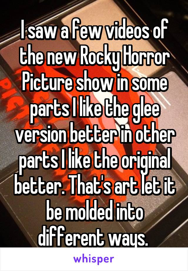 I saw a few videos of the new Rocky Horror Picture show in some parts I like the glee version better in other parts I like the original better. That's art let it be molded into different ways.