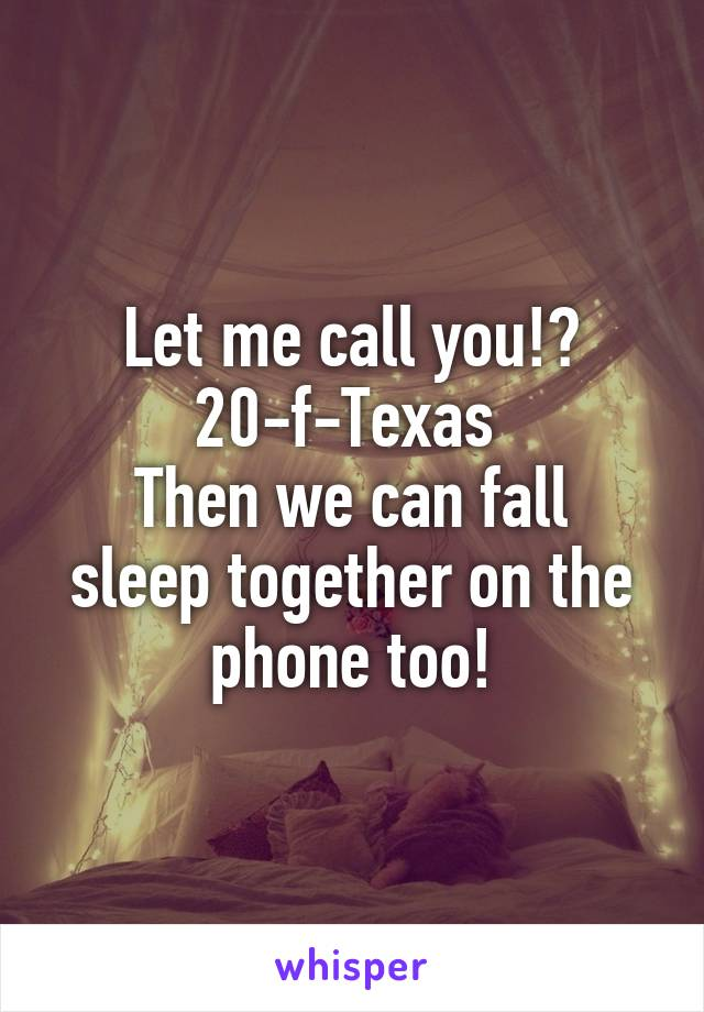 Let me call you!? 20-f-Texas  Then we can fall sleep together on the phone too!