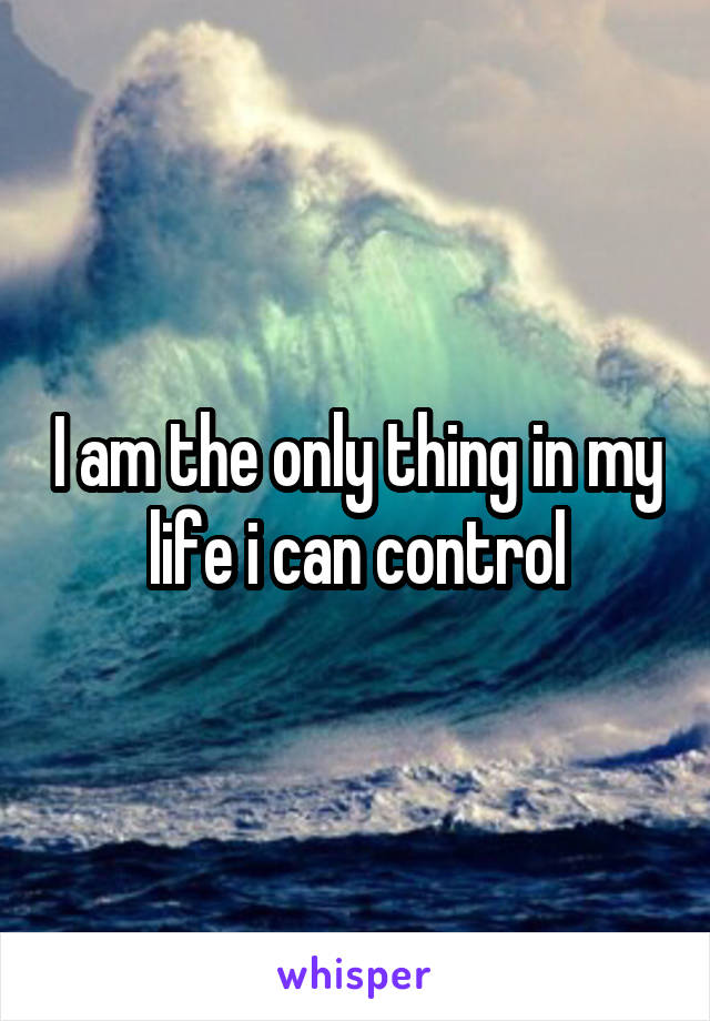 I am the only thing in my life i can control