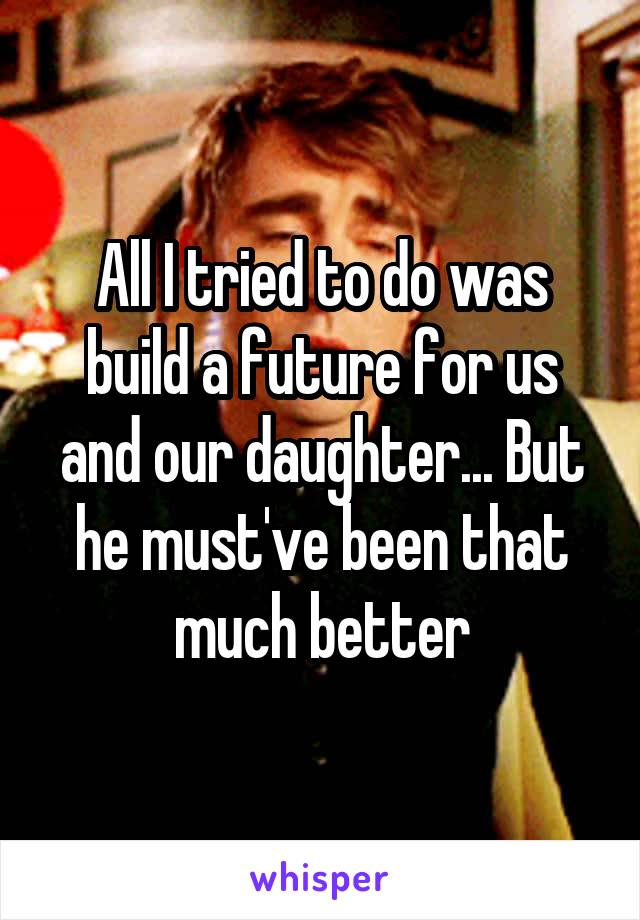 All I tried to do was build a future for us and our daughter... But he must've been that much better