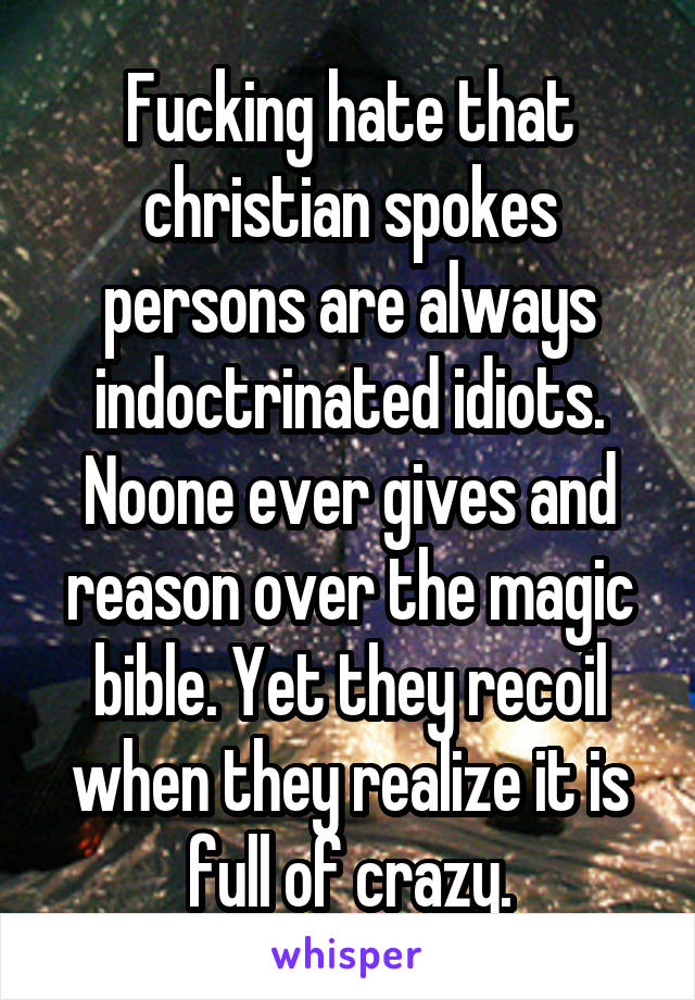 Fucking hate that christian spokes persons are always indoctrinated idiots. Noone ever gives and reason over the magic bible. Yet they recoil when they realize it is full of crazy.