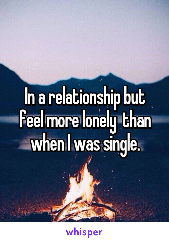 In a relationship but feel more lonely  than when I was single.