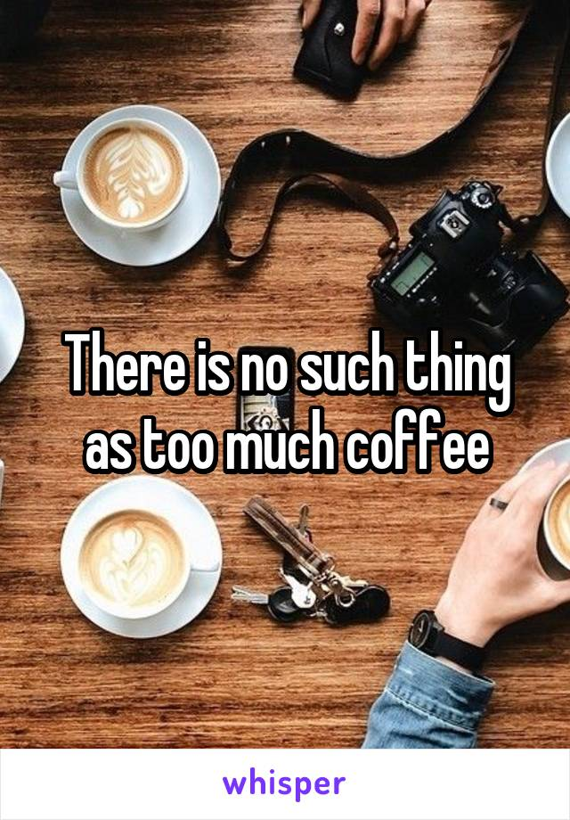 There is no such thing as too much coffee