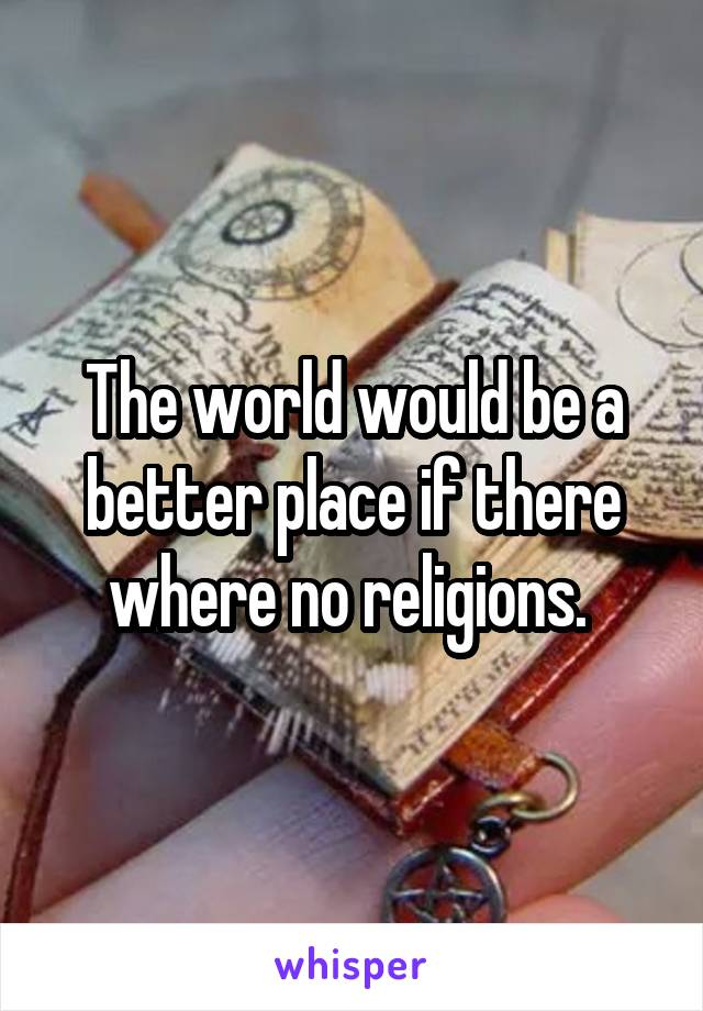 The world would be a better place if there where no religions.
