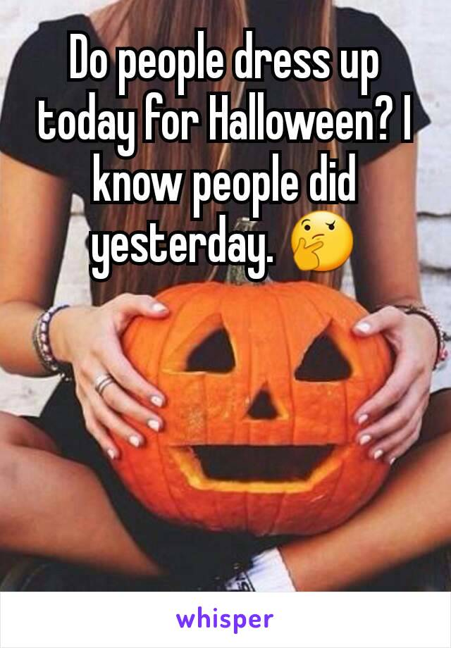 Do people dress up today for Halloween? I know people did yesterday. 🤔
