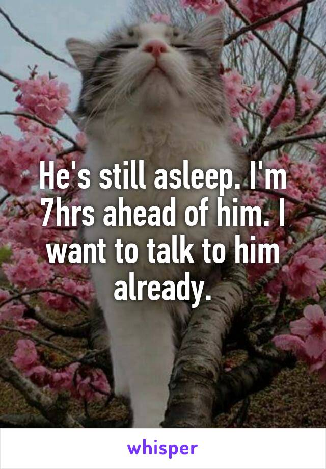 He's still asleep. I'm 7hrs ahead of him. I want to talk to him already.